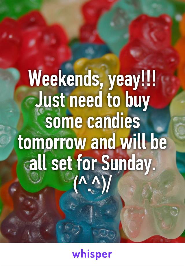 Weekends, yeay!!! Just need to buy some candies tomorrow and will be all set for Sunday. \(^.^)/
