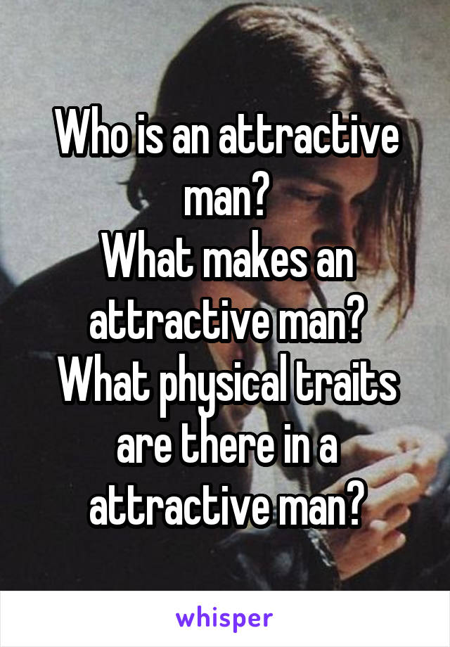 Who is an attractive man? What makes an attractive man? What physical traits are there in a attractive man?
