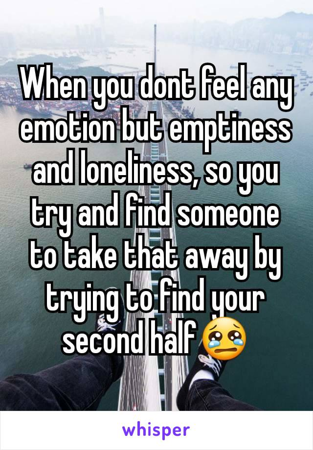 When you dont feel any emotion but emptiness and loneliness, so you try and find someone to take that away by trying to find your second half😢