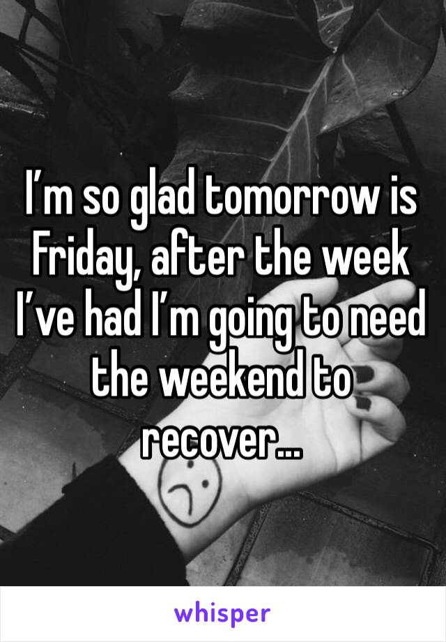 I'm so glad tomorrow is Friday, after the week I've had I'm going to need the weekend to recover...