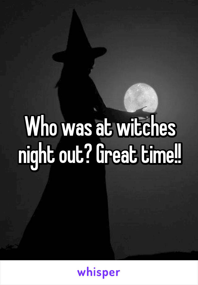 Who was at witches night out? Great time!!
