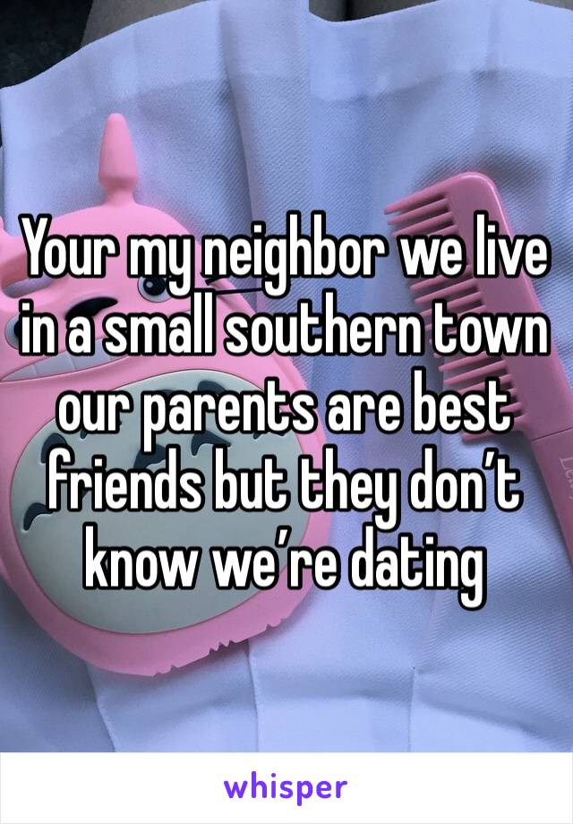 Your my neighbor we live in a small southern town our parents are best friends but they don't know we're dating