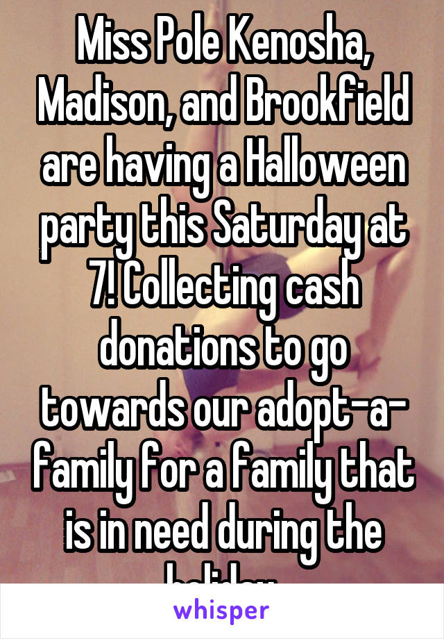 Miss Pole Kenosha, Madison, and Brookfield are having a Halloween party this Saturday at 7! Collecting cash donations to go towards our adopt-a- family for a family that is in need during the holiday.