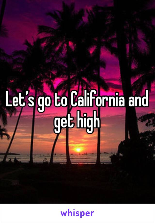 Let's go to California and get high