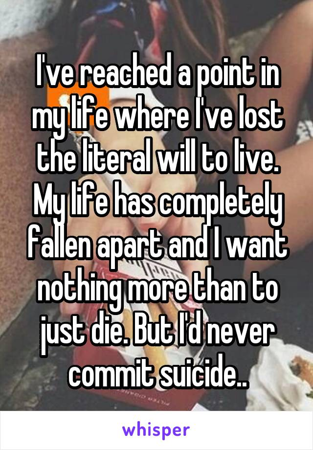 I've reached a point in my life where I've lost the literal will to live. My life has completely fallen apart and I want nothing more than to just die. But I'd never commit suicide..