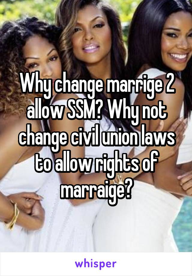 Why change marrige 2 allow SSM? Why not change civil union laws to allow rights of marraige?