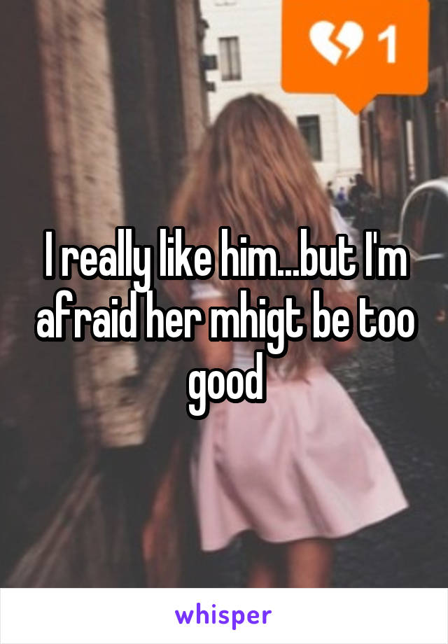 I really like him...but I'm afraid her mhigt be too good