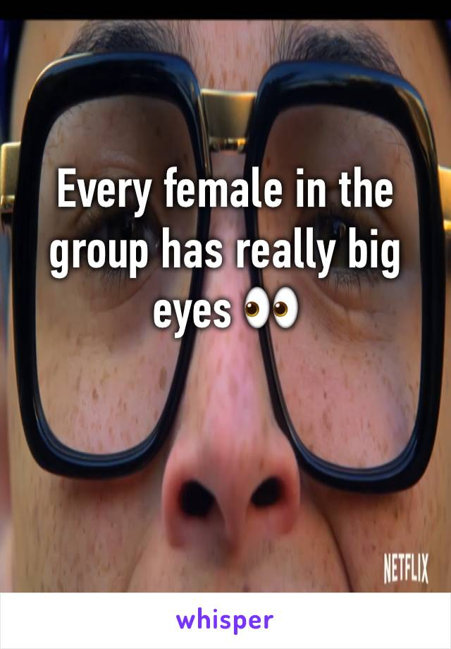 Every female in the group has really big eyes 👀
