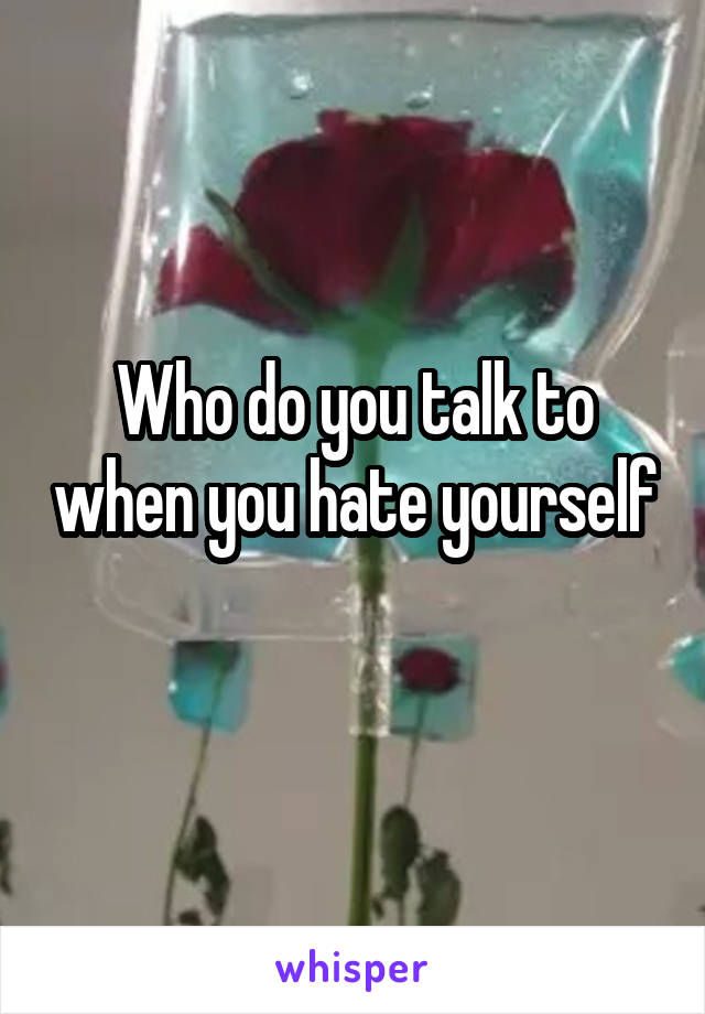 Who do you talk to when you hate yourself