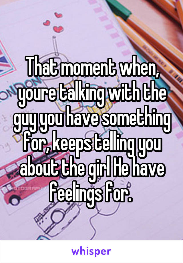 That moment when, youre talking with the guy you have something for, keeps telling you about the girl He have feelings for.