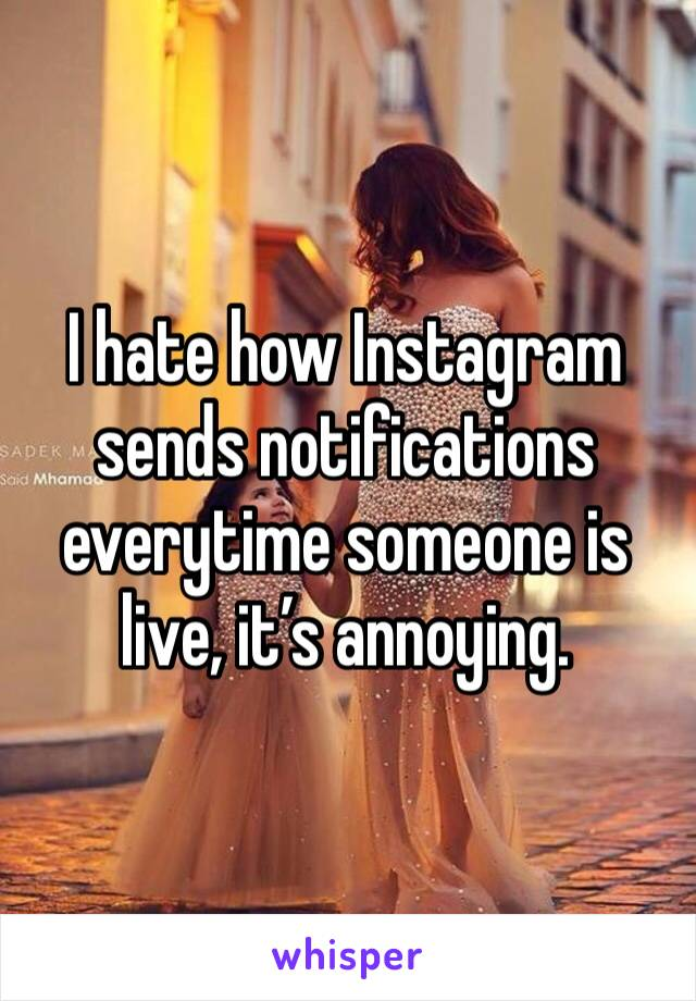 I hate how Instagram sends notifications everytime someone is live, it's annoying.