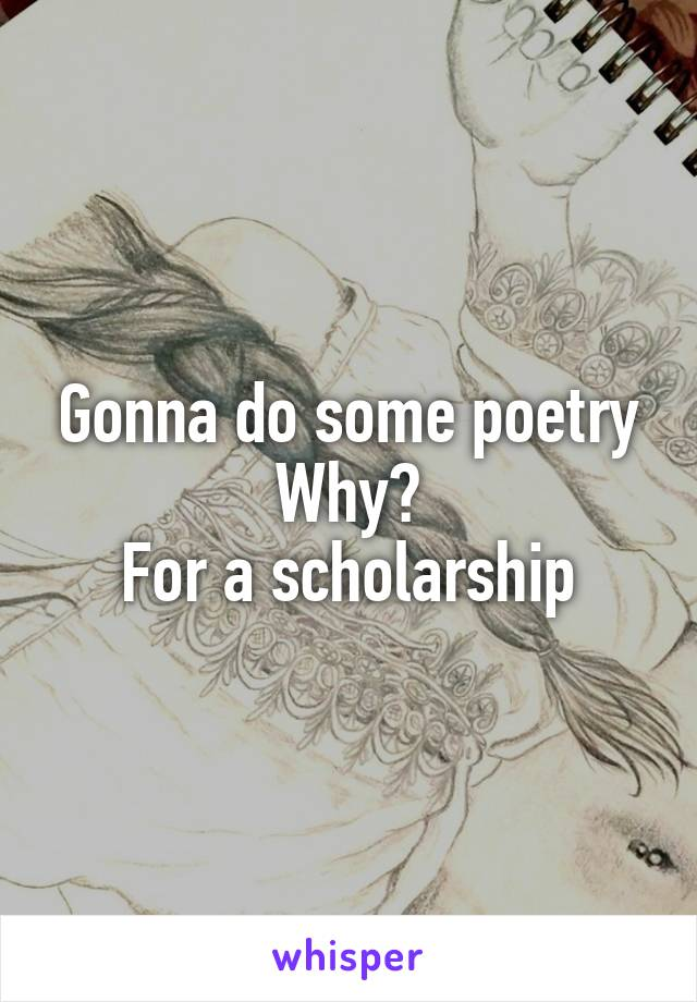 Gonna do some poetry Why? For a scholarship