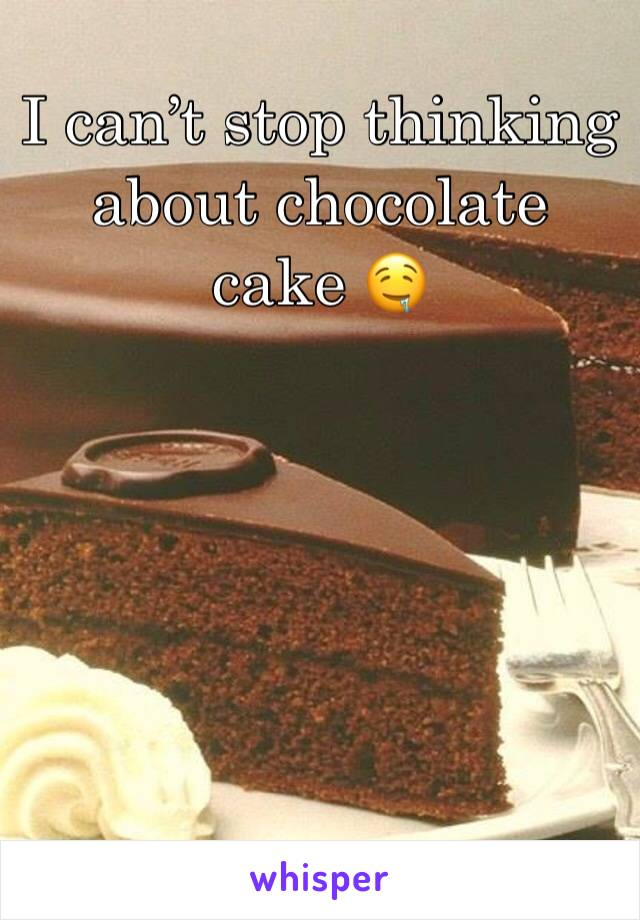 I can't stop thinking about chocolate cake 🤤