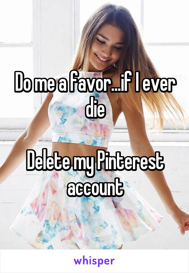 Do me a favor...if I ever die  Delete my Pinterest account