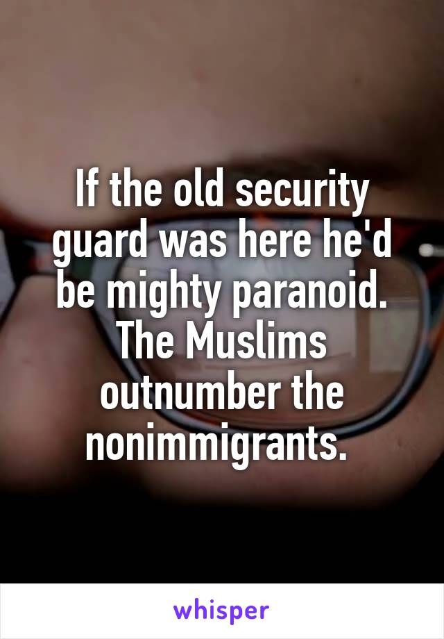 If the old security guard was here he'd be mighty paranoid. The Muslims outnumber the nonimmigrants.