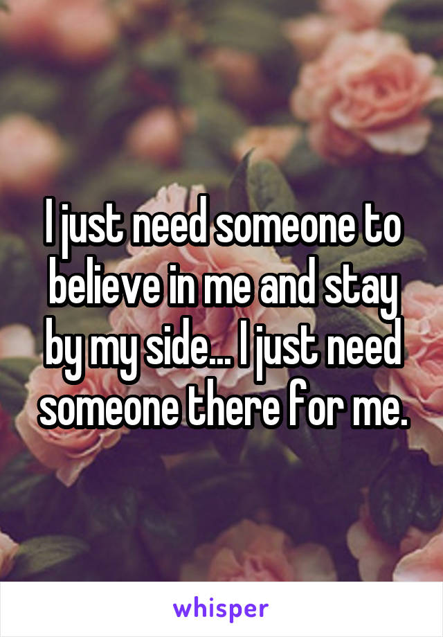 I just need someone to believe in me and stay by my side... I just need someone there for me.