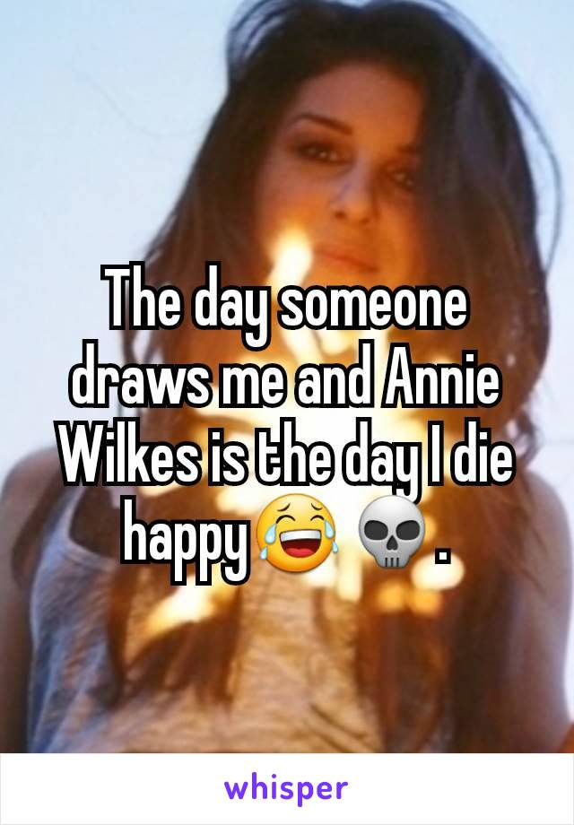 The day someone draws me and Annie Wilkes is the day I die happy😂💀.