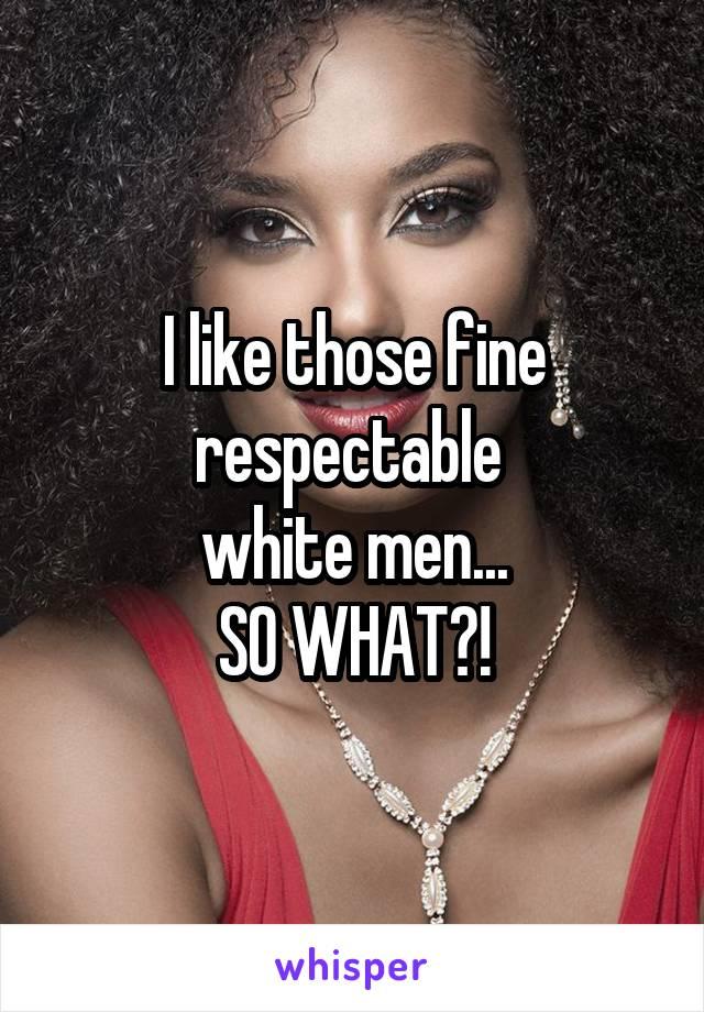 I like those fine respectable  white men... SO WHAT?!