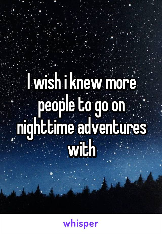 I wish i knew more people to go on nighttime adventures with