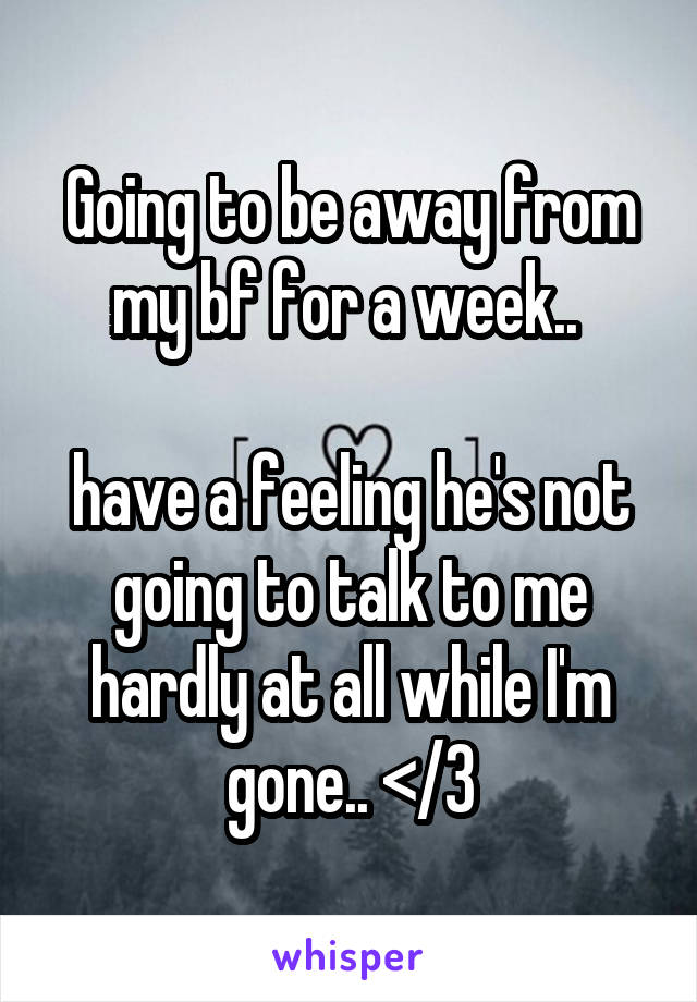 Going to be away from my bf for a week..   have a feeling he's not going to talk to me hardly at all while I'm gone.. </3