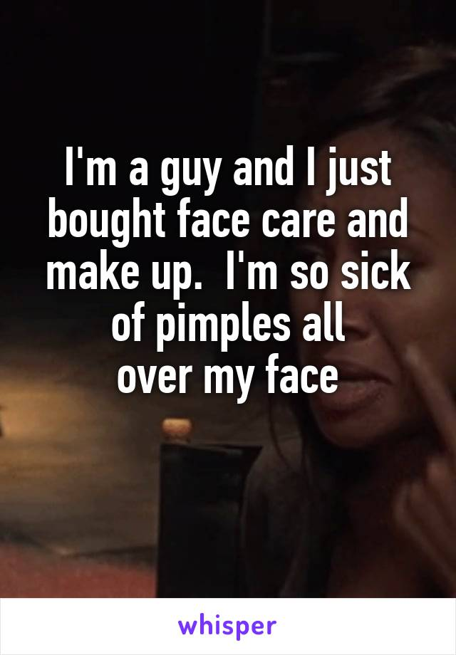 I'm a guy and I just bought face care and make up.  I'm so sick  of pimples all  over my face