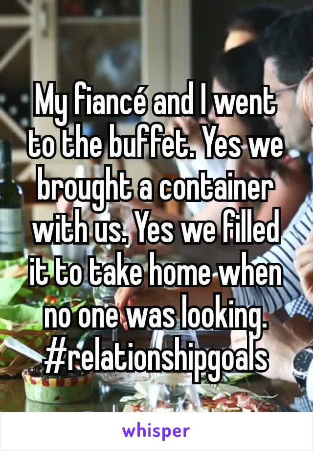 My fiancé and I went to the buffet. Yes we brought a container with us. Yes we filled it to take home when no one was looking. #relationshipgoals