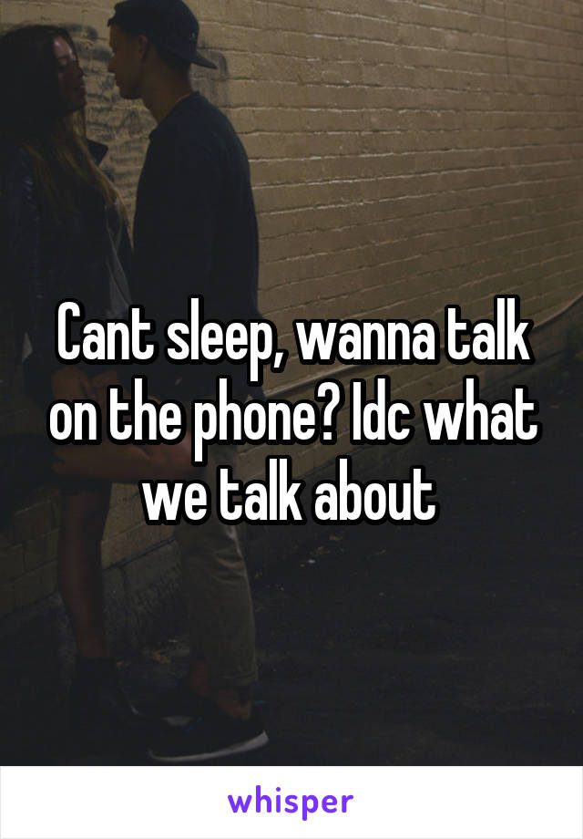 Cant sleep, wanna talk on the phone? Idc what we talk about
