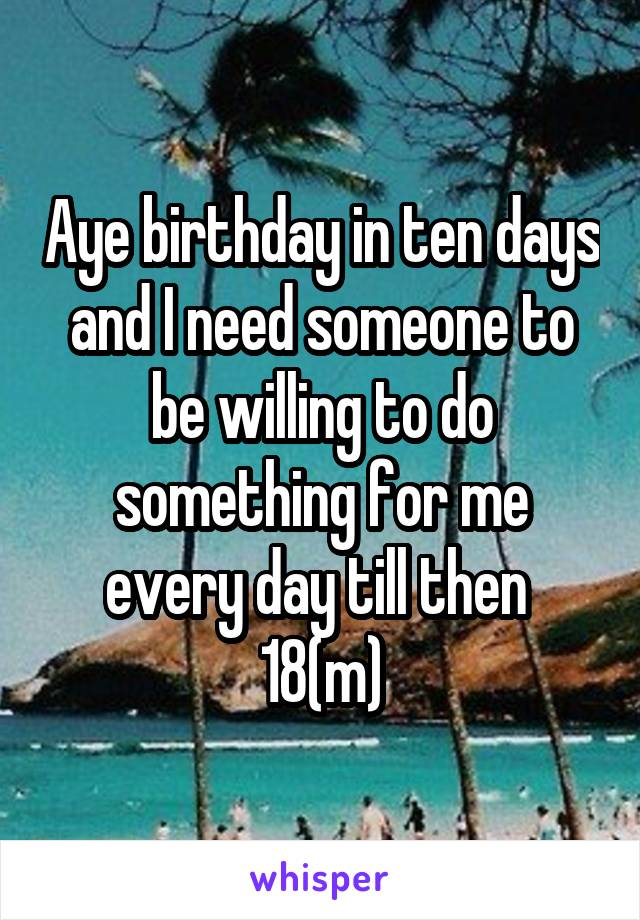 Aye birthday in ten days and I need someone to be willing to do something for me every day till then  18(m)