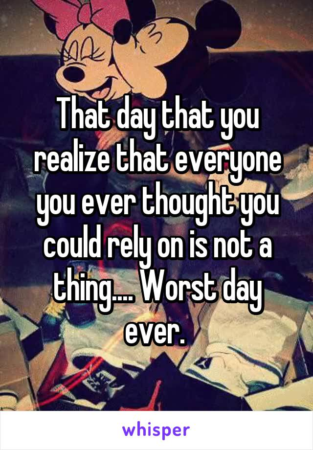 That day that you realize that everyone you ever thought you could rely on is not a thing.... Worst day ever.