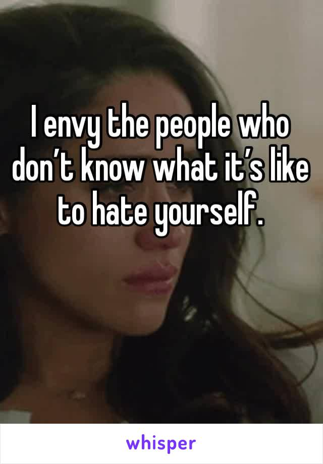 I envy the people who don't know what it's like to hate yourself.