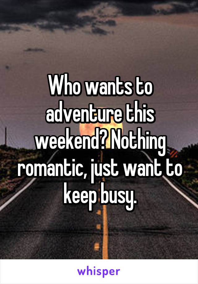 Who wants to adventure this weekend? Nothing romantic, just want to keep busy.