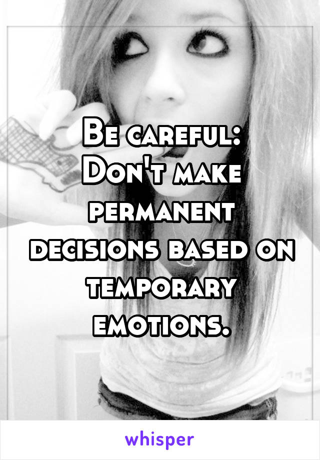 Be careful: Don't make permanent decisions based on temporary emotions.