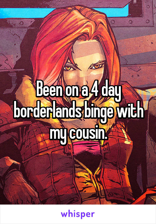 Been on a 4 day borderlands binge with my cousin.