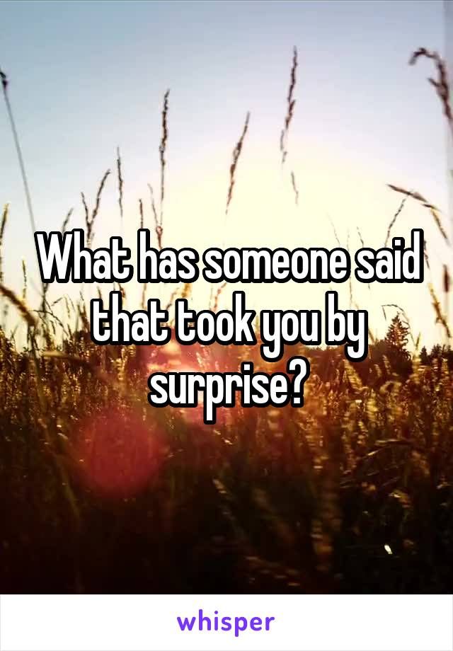 What has someone said that took you by surprise?