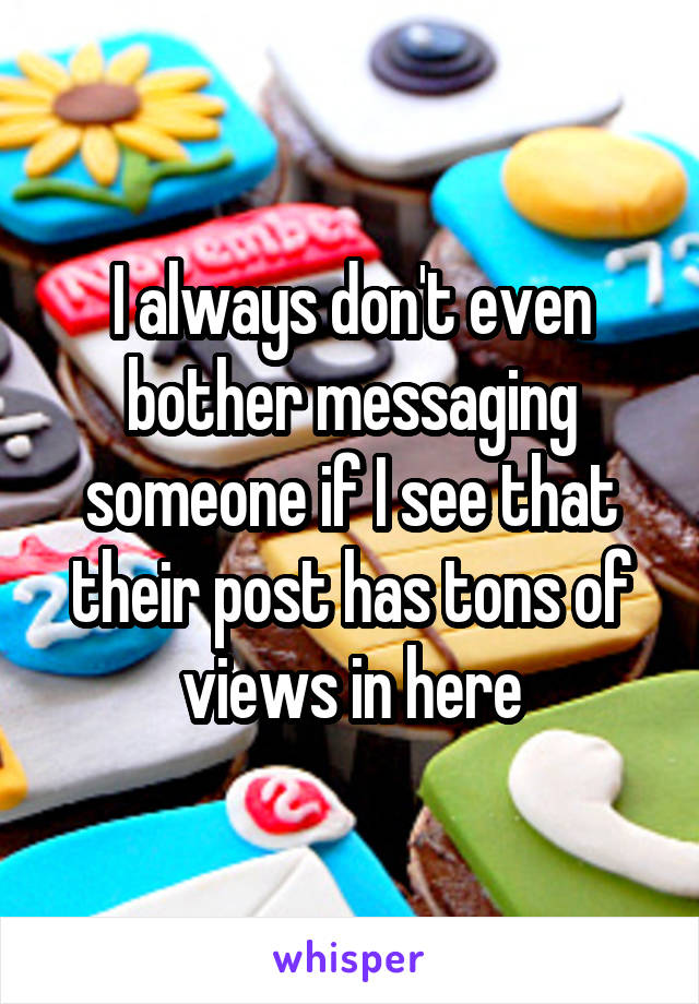 I always don't even bother messaging someone if I see that their post has tons of views in here