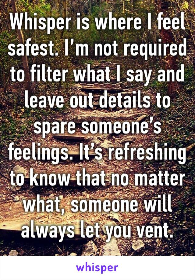 Whisper is where I feel safest. I'm not required to filter what I say and leave out details to spare someone's feelings. It's refreshing to know that no matter what, someone will always let you vent.