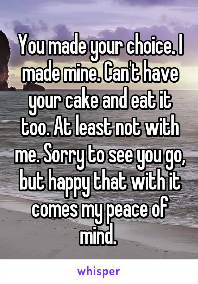 You made your choice. I made mine. Can't have your cake and eat it too. At least not with me. Sorry to see you go, but happy that with it comes my peace of mind.