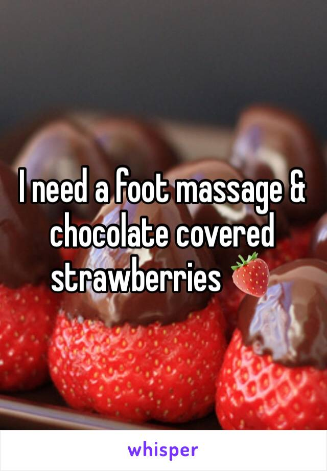I need a foot massage & chocolate covered strawberries 🍓