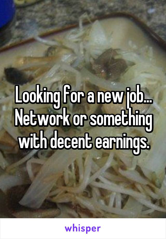 Looking for a new job... Network or something with decent earnings.