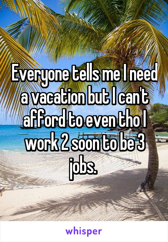 Everyone tells me I need a vacation but I can't afford to even tho I work 2 soon to be 3 jobs.