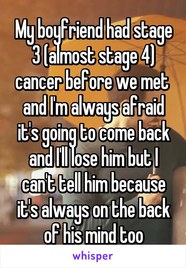 My boyfriend had stage 3 (almost stage 4) cancer before we met  and I'm always afraid it's going to come back and I'll lose him but I can't tell him because it's always on the back of his mind too