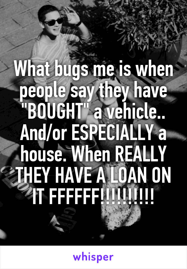 "What bugs me is when people say they have ""BOUGHT"" a vehicle.. And/or ESPECIALLY a house. When REALLY THEY HAVE A LOAN ON IT FFFFFF!!!!!!!!!!"