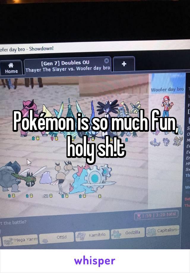 Pokémon is so much fun, holy sh!t