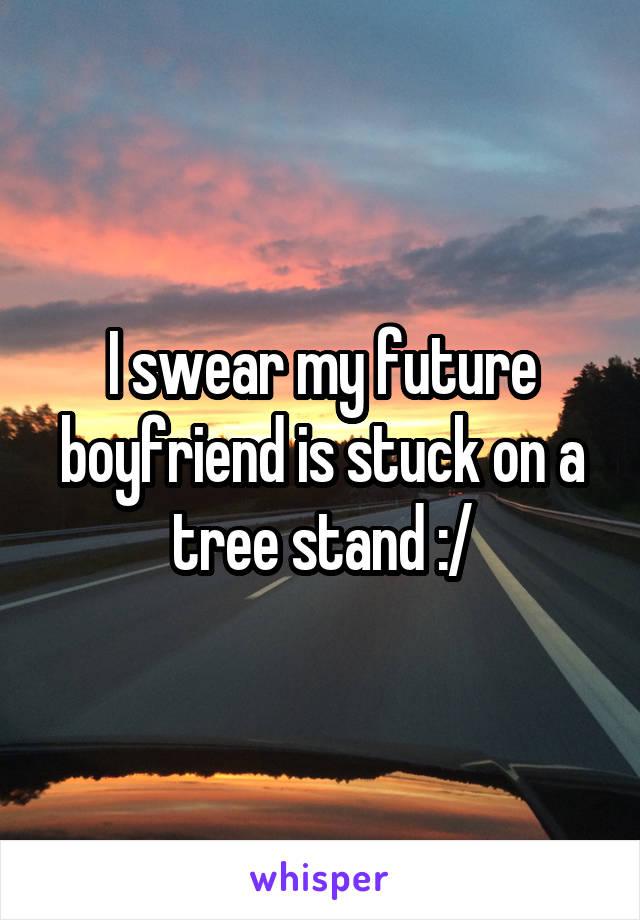 I swear my future boyfriend is stuck on a tree stand :/