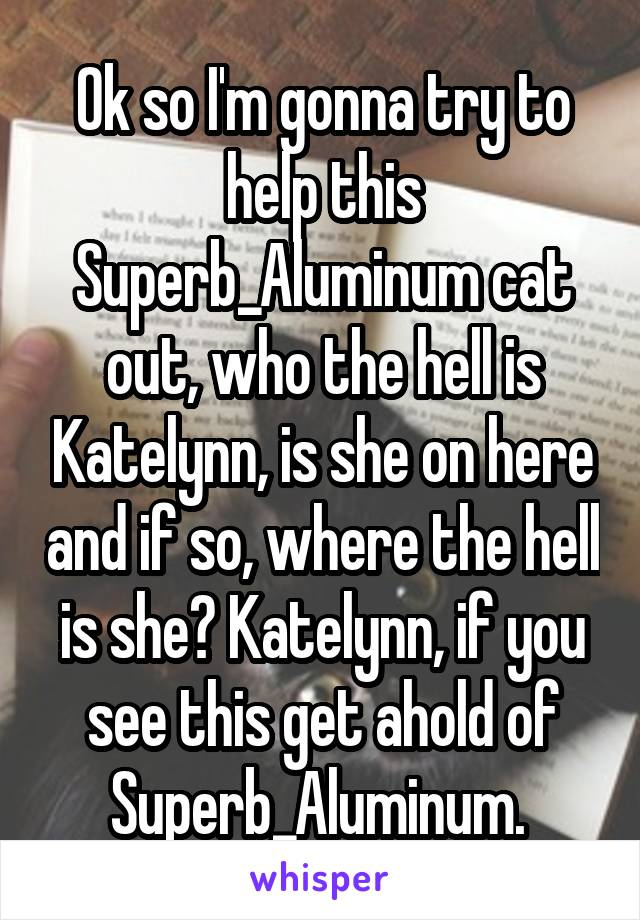 Ok so I'm gonna try to help this Superb_Aluminum cat out, who the hell is Katelynn, is she on here and if so, where the hell is she? Katelynn, if you see this get ahold of Superb_Aluminum.