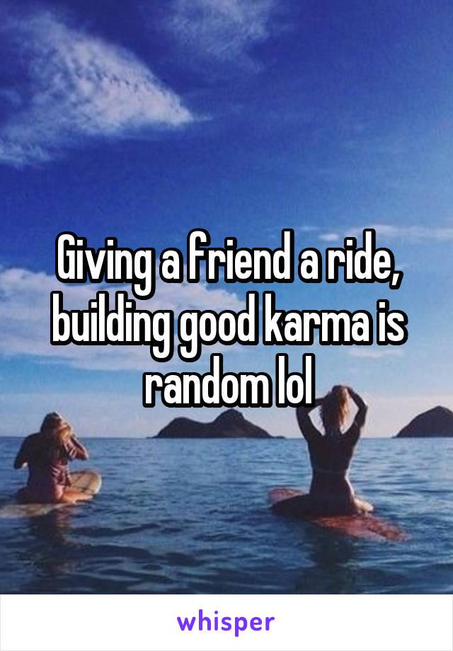 Giving a friend a ride, building good karma is random lol