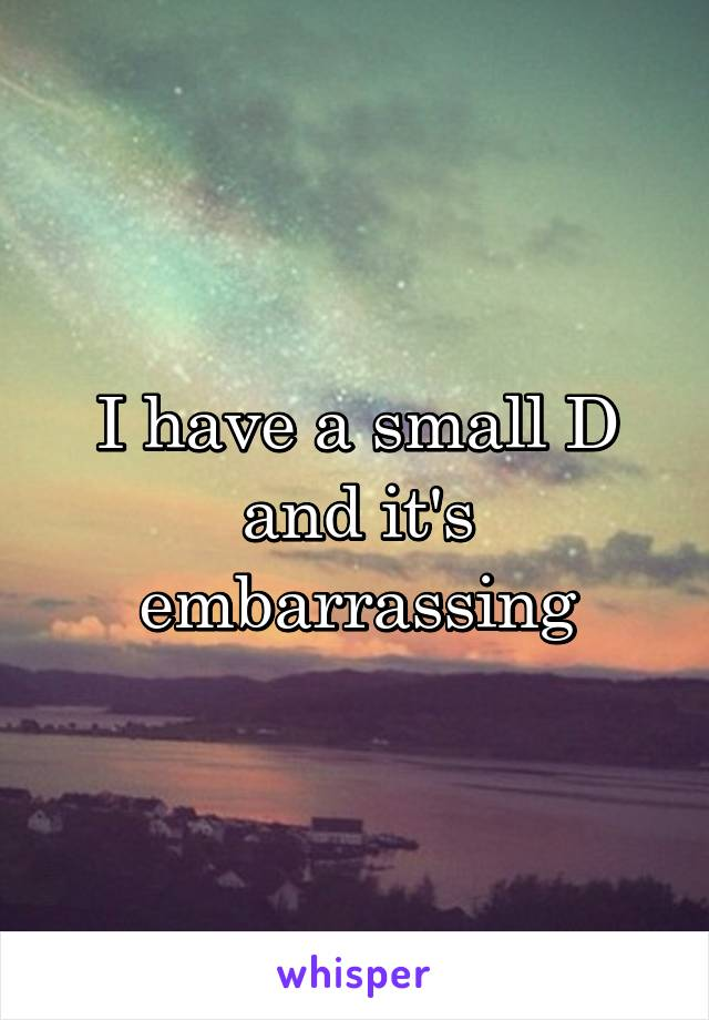 I have a small D and it's embarrassing