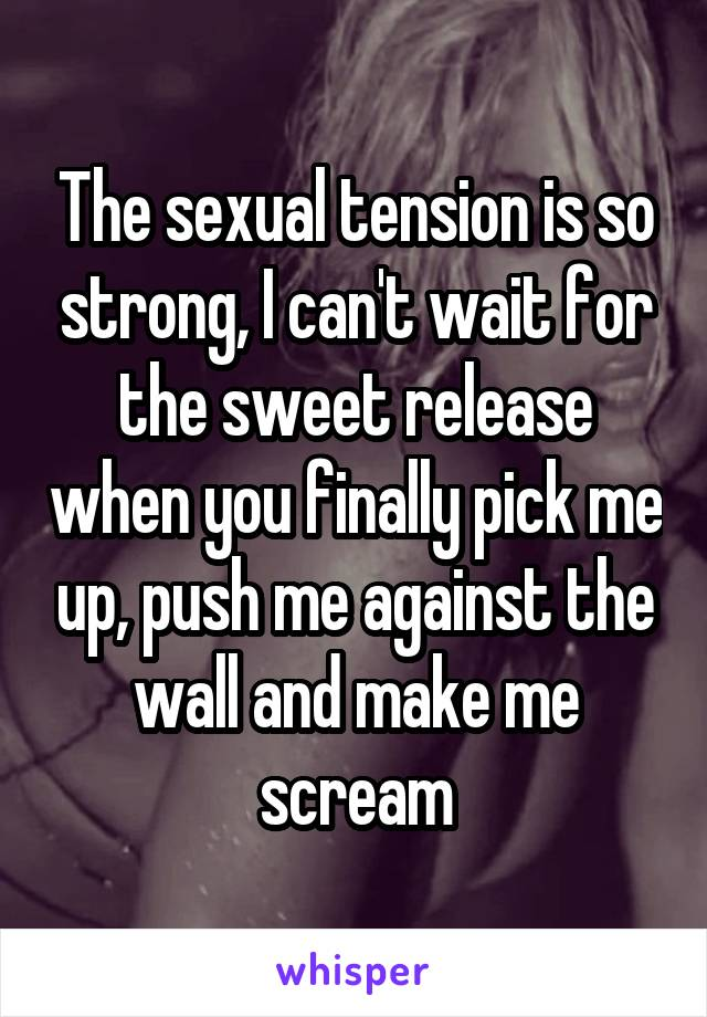 The sexual tension is so strong, I can't wait for the sweet release when you finally pick me up, push me against the wall and make me scream