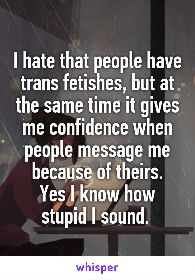 I hate that people have trans fetishes, but at the same time it gives me confidence when people message me because of theirs. Yes I know how stupid I sound.