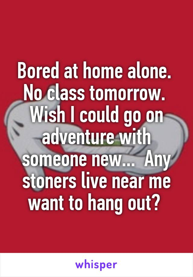 Bored at home alone.  No class tomorrow.  Wish I could go on adventure with someone new...  Any stoners live near me want to hang out?